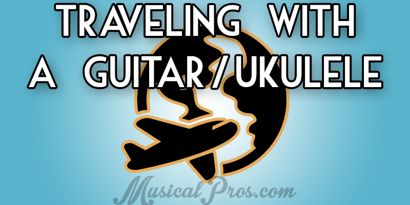 How to Travel Without Destroying Your Guitar/Ukulele - Musical Pros